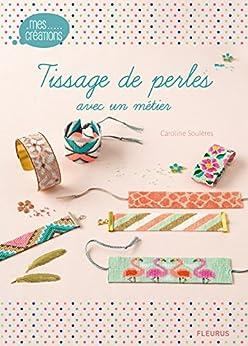 Tissage de perles avec un métier (Mes créations t. 13) par [Caroline Soulères, Laurent Stefano, Fabrice Besse]