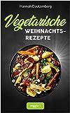 Vegetarische Weihnachtsrezepte: Das große vegetarische Kochbuch für leckere Gerichte an Weihnachten