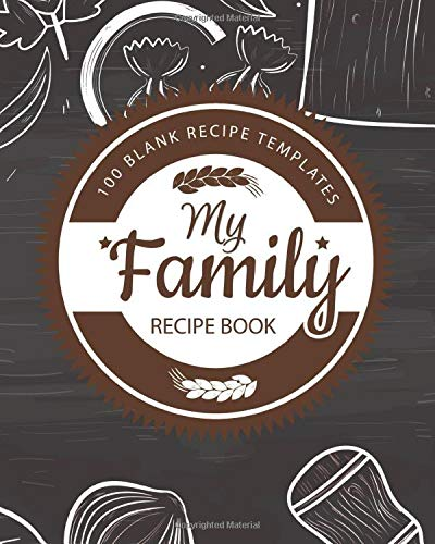 My Family Recipe Book: Blank Recipe Book With 100 Recipes Templates, Table of Recipes, Conversion Tables and Inspirational Quotes to Create Your Own Custom Recipe Journal