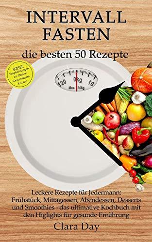 Intervallfasten - die besten 50 Rezepte !!!: Leckere Rezepte für Jedermann: Frühstück, Mittagessen, Abendessen, Desserts u. Smoothies-das ulitimative Kochbuch mit den Highlights für gesunde Ernährung