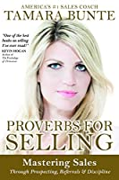 Proverbs For Selling: Mastering Sales Through Prospecting, Referrals & Discipline