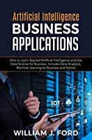 ARTIFICIAL INTELLIGENCE BUSINESS APPLICATIONS: How to Learn Applied Artificial Intelligence and Use Data Science for Business. Includes Data Analytics, Machine Learning for Business and Python Front Cover