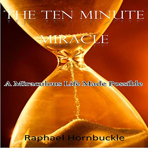 The Ten Minute Miracle: A Miraculous Life Made Possible audiobook cover art