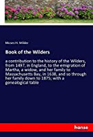 Book of the Wilders: a contribution to the history of the Wilders, from 1497, in England, to the emigration of Martha, a widow, and her family to Massachusetts Bay, in 1638, and so through her family down to 1875; with a genealogical table