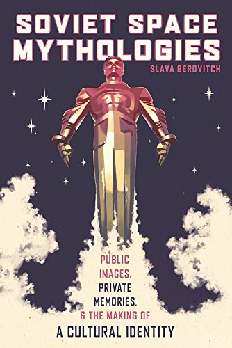 Soviet Space Mythologies: Public Images, Private Memories, and the Making of a Cultural Identity (Russian and East European Studies)