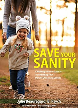 Save Your Sanity: A Working Parent's Guide to Transforming Your Defiant Child into a Delight by [Julie Beauregard]