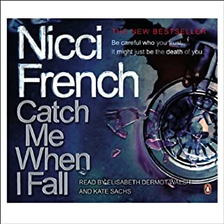 Catch Me When I Fall                   By:                                                                                                                                 Nicci French                               Narrated by:                                                                                                                                 Kate Sachs,                                                                                        Elisabeth Dermot Walsh                      Length: 3 hrs and 22 mins     14 ratings     Overall 3.5