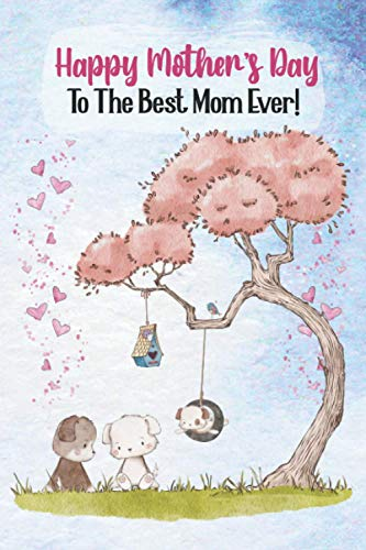 Happy Mother's Day To The Best Mom Ever!: Gift Journal for Mom - A Mother's Day Card Alternative