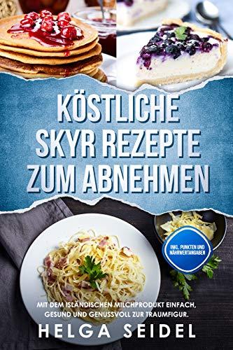 Köstliche Skyr Rezepte zum Abnehmen: Mit dem isländischen Milchprodukt einfach, gesund und genussvoll zur Traumfigur. Inkl. Punkten und Nährwertangaben