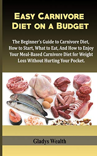 Easy Carnivore Diet on a Budget: The Beginner's Guide to Carnivore Diet, how to start, what to eat and how to enjoy your meal based carnivore diet for weight loss, without hurting your pocket.