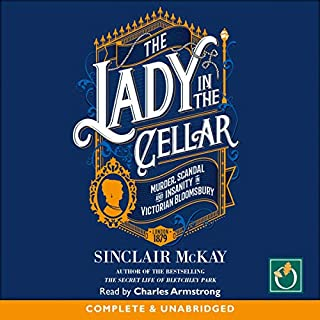 The Lady in the Cellar     Murder, Scandal and Insanity in Victorian Bloomsbury              By:                                                                                                                                 Sinclair McKay                               Narrated by:                                                                                                                                 Charles Armstrong                      Length: 8 hrs and 47 mins     Not rated yet     Overall 0.0
