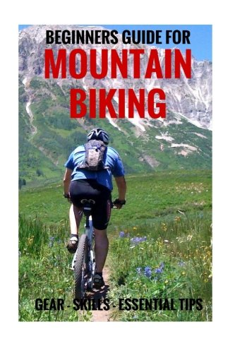 Beginners Guide For Mountain Biking: Gear, Skills, Essential Tips