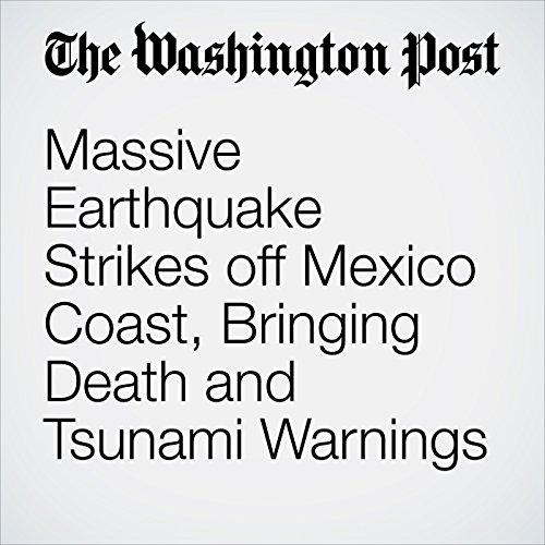 Massive Earthquake Strikes off Mexico Coast, Bringing Death and Tsunami Warnings copertina