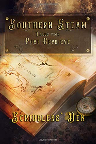 Southern Steam: Tales From Port Reprieve: A Collection of Steampunk Tales by Members of the Scribblers Den