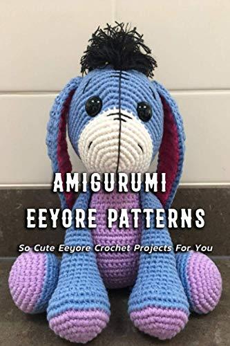 Amigurumi Eeyore Patterns: So Cute Eeyore Crochet Projects For You: Eeyore Crochet Instruction Book