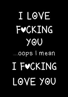 I love fucking you ...oops I mean I fucking love you: Journal, Funny valentine's day gift for her or him - lined notebook (Snarky, Sassy and a little Naughty)