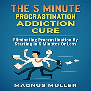 The 5 Minute Procrastination Addiction Cure: Eliminating Procrastination by Starting in 5 Minutes or Less audiobook cover art