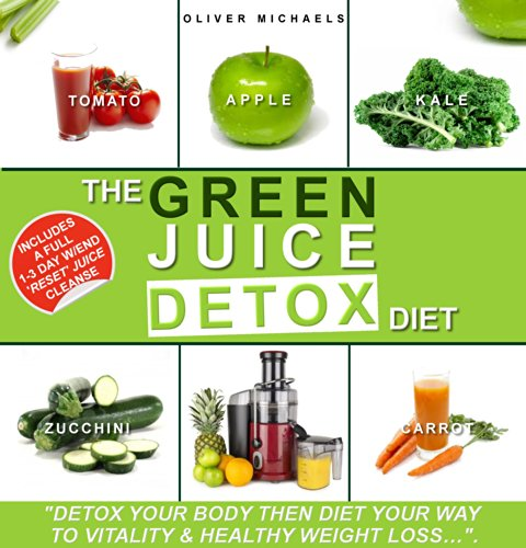 """THE GREEN JUICE DETOX DIET: """"Detox Your Body Then Diet Your Way to Vitality and Health"""""""