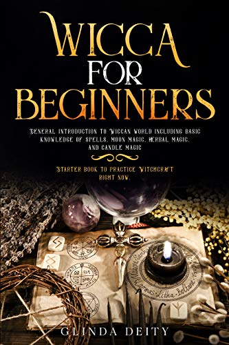 Wicca for beginners: General introduction to Wiccan world including basic knowledge of spells, moon, herbal, and candle magic. Starter book to practice Witchcraft right now.