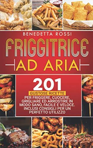Friggitrice ad Aria: 201 Gustose Ricette per Frigge, Cuocere, Grigliare ed Arrostire in Modo Sano, Facile e Veloce. Inclusi Consigli per un Perfetto Utilizzo