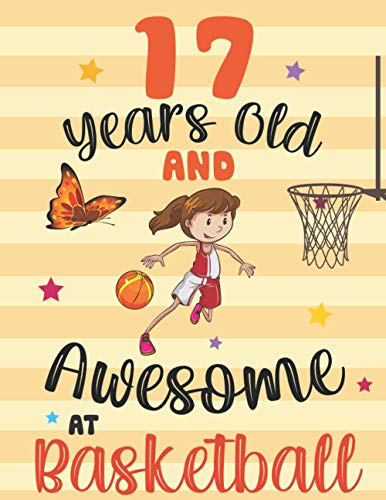 17 Years Old And Awesome At Basketball: Birthday Gift For Girls Who Love Basketball With 17 years old , christmas, thanksgiving, Doodling, Drawing, Sketching (Notebooks for Women & Girls)