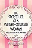 The Secret Life of a Weight-Obsessed Woman: Wisdom to live the life you crave