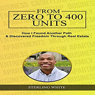 From Zero to 400 Units: How I Found Another Path & Discovered Freedom Through Real Estate     Real Estate Profit Secrets, Book 1              By:                                                                                                                                 Sterling White                               Narrated by:                                                                                                                                 Sterling White                      Length: 1 hr and 28 mins     Not rated yet     Overall 0.0