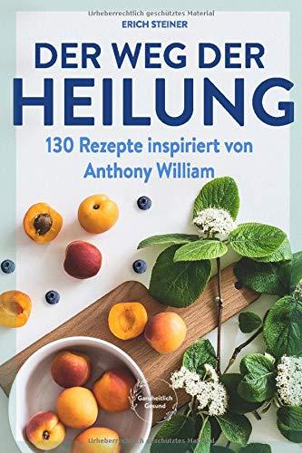 Der Weg der Heilung: mit 130 Rezepten nach den Ernährungsempfehlungen von Anthony William