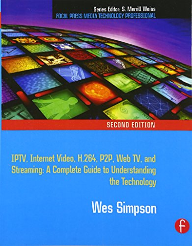 Video over IP: IPTV, Internet Video, H.264, P2P, Web TV, and Streaming - A Complete Guide to Understanding the Technology (Focal Press Media Technology Professional)
