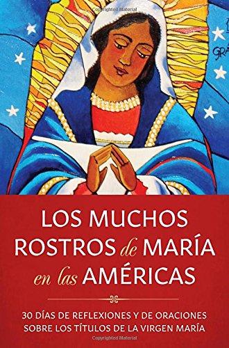 Los Muchos Rostros de Maria En Las Americas: 30 Dias de Reflexiones y de Oraciones Sobre Los Titulos de la Virgen Maria