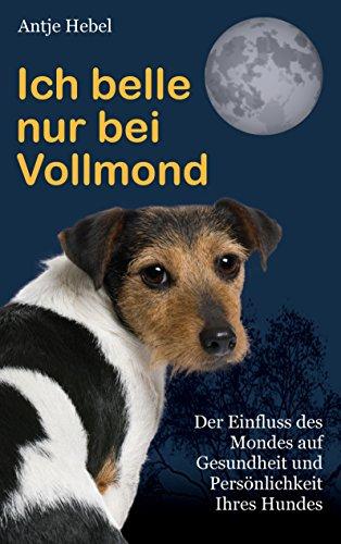 Ich belle nur bei Vollmond: Der Einfluß des Mondes auf Gesundheit und Persönlichkeit Ihres Hundes