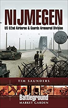 Nijmegen: US 82nd Airborne & Guards Armoured Division (Battleground Market Garden) by [Tim Saunders]