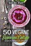 50 vegane Suppen und Eintöpfe: Leckere Rezepte für jede Jahreszeit