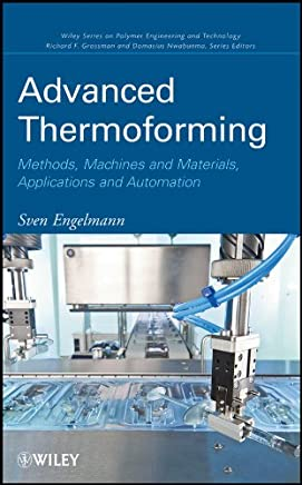 Advanced Thermoforming: Methods, Machines and Materials, Applications and Automation (Wiley Series on Polymer Engineering and Technology Book 8)