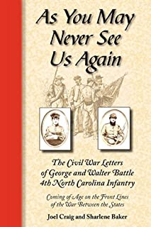 As You May Never See Us Again: The Civil War letters of George and Walter Battle, 4th North Carolina Infantry, Coming of Age on the Front Lines of the War Between the States
