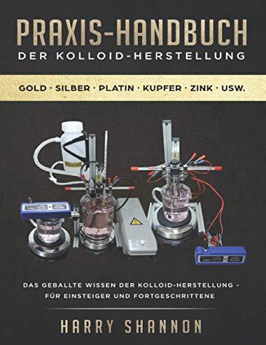 Praxis-Handbuch der Kolloid-Herstellung: Anleitung zur Herstellung von Kolloiden - für Einsteiger und Fortgeschrittene