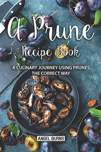 A Prune Recipe Book: A Culinary Journey Using Prunes the Correct Way