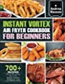 Instant Vortex Air Fryer Cookbook For Beginners: 700+ Mouth-Watering, Easy And Budget-Friendly Recipes For Fast And Healthy Meals