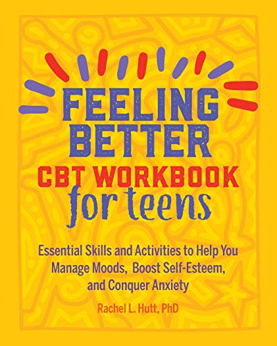Feeling Better: CBT Workbook for Teens: Essential Skills and Activities to Help You Manage Moods, Boost Self-Esteem, and Conquer Anxiety