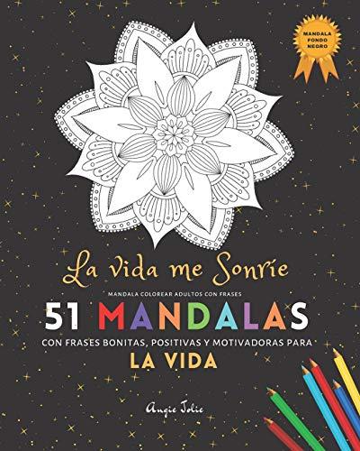 Mandala Colorear Adultos con Frases: 51 Mandalas Fondo Negro: La Vida Me Sonríe con frases bonitas, positivas y motivadoras para la Vida: | Libro de ... (Night Edition) (Colorear Adultos Frases)