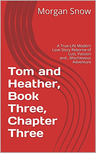 Tom and Heather, Book Three, Chapter Three: A True-Life Modern Love Story Reborne of Lust, Passion and...Mischievous Adventure (Tom and Heather, A Trilogy 3) (English Edition)