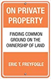 Image of On Private Property: Finding Common Ground on the Ownership of Land