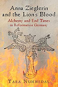 Anna Zieglerin and the Lion s Blood  Alchemy and End Times in Reformation Germany  Haney Foundation Series