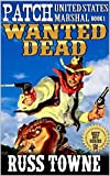 """Patch: United States Marshal: Wanted Dead: A Classic New Western Action Adventure From The Author of 'A Bullet In The Neck' (The U.S. Marshal Arliss """"Patch"""" Elkins Western Adventure Series Book 1)"""