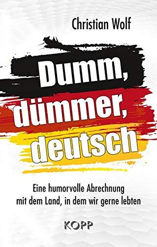 Dumm, dümmer, deutsch: Eine humorvolle Abrechnung mit dem Land, in dem wir gerne lebten