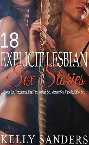 18 Explicit Lesbian Sex Stories: Doctor sex, threesomes, first time lesbian sex, vibrator sex, cuckold, office sex