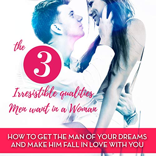 The 3 Irresistible Qualities Men Want in a Woman: How to Get the Man of Your Dreams and Make Him Fall in Love with You audiobook cover art