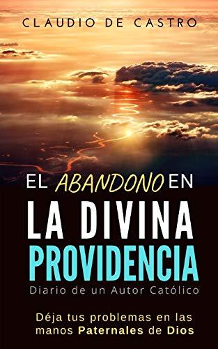 EL ABANDONO EN LA DIVINA PROVIDENCIA: Deja tus problemas en las  manos Paternales de Dios / Diario de un escritor católico (Libros de Crecimiento Espiritual)