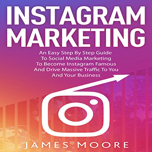 Instagram Marketing: An Easy Step by Step Guide to Social Media Marketing to Become Instagram Famous and Drive Massive Traffic to you and your Business audiobook cover art