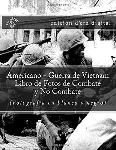 Americano - Guerra de Vietnam Libro de Fotos de Combate y No Combate (Fotografia en blanco y negro): edicion d'era digital
